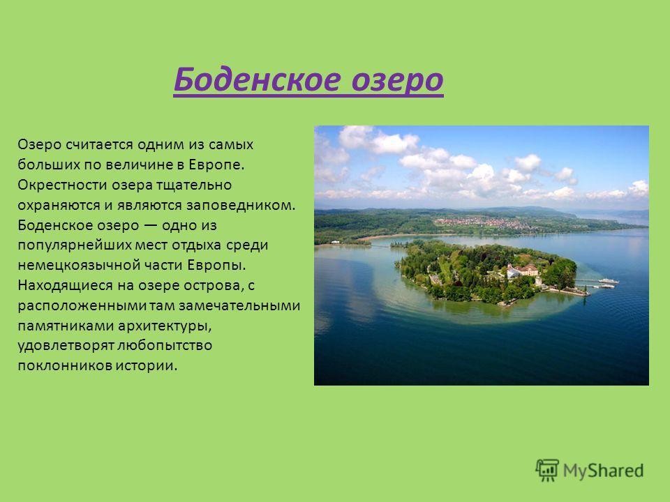 Озеро считается одним из самых больших по величине в Европе. Окрестности озера тщательно охраняются и являются заповедником. Боденское озеро одно из популярнейших мест отдыха среди немецкоязычной части Европы. Находящиеся на озере острова, с располож