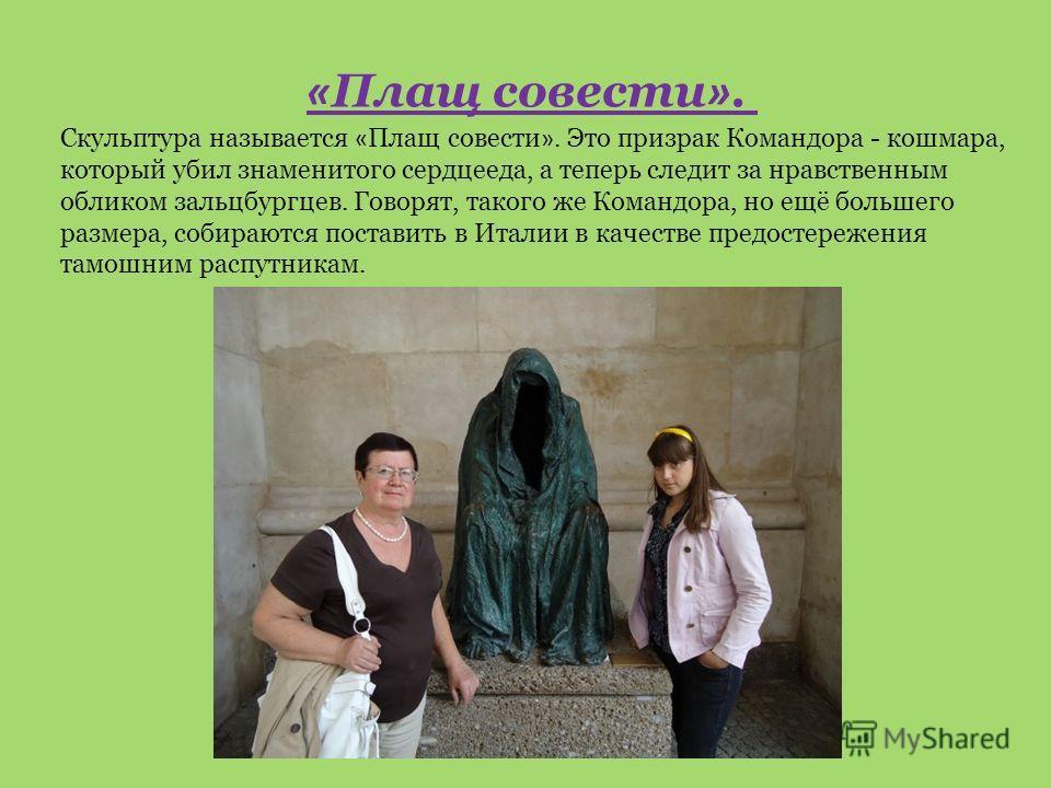 Скульптура называется « Плащ совести ». Это призрак Командора - кошмара, который убил знаменитого сердцееда, а теперь следит за нравственным обликом зальцбургцев. Говорят, такого же Командора, но ещё большего размера, собираются поставить в Италии в
