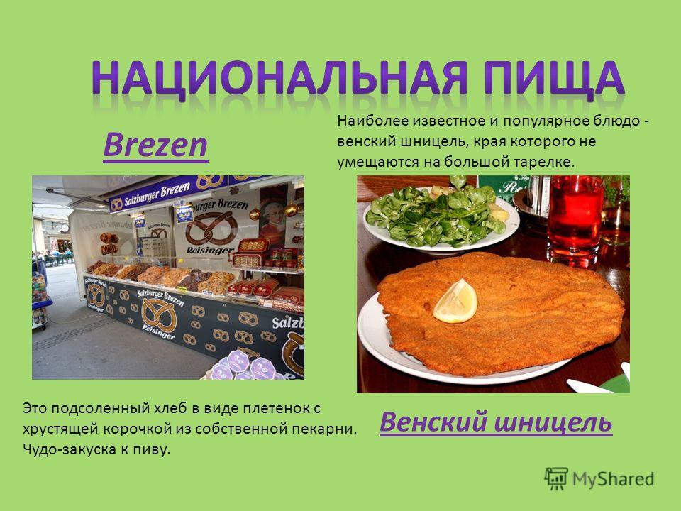 Это подсоленный хлеб в виде плетенок с хрустящей корочкой из собственной пекарни. Чудо-закуска к пиву. Brezеn Наиболее известное и популярное блюдо - венский шницель, края которого не умещаются на большой тарелке. Венский шницель