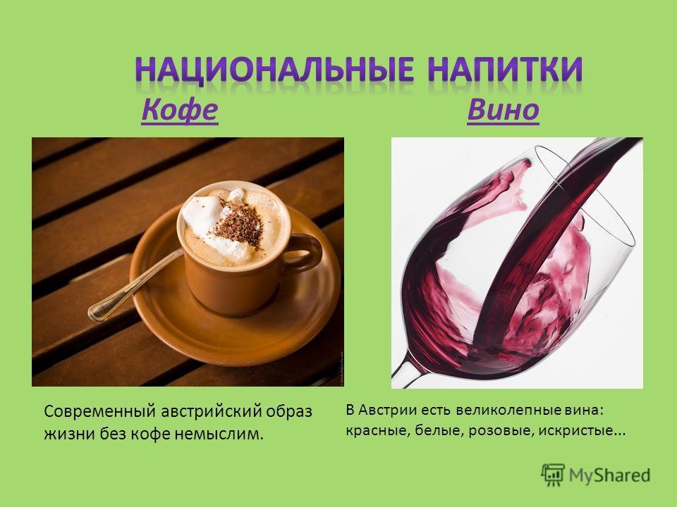 Современный австрийский образ жизни без кофе немыслим. Кофе В Австрии есть великолепные вина: красные, белые, розовые, искристые... Вино