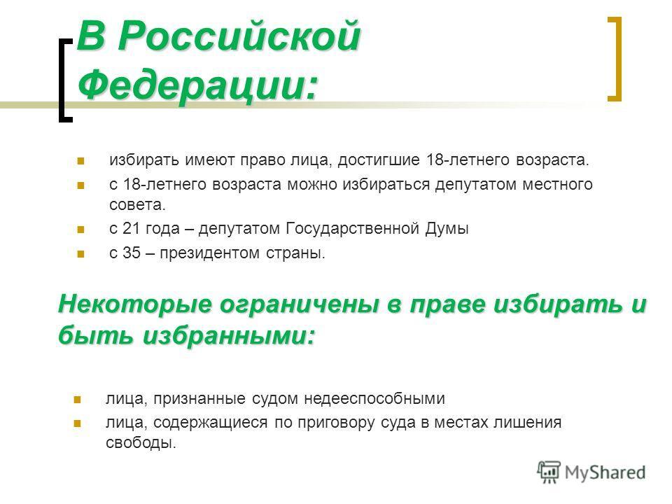 В Российской Федерации: избирать имеют право лица, достигшие 18-летнего возраста. с 18-летнего возраста можно избираться депутатом местного совета. с 21 года – депутатом Государственной Думы с 35 – президентом страны. Некоторые ограничены в праве изб