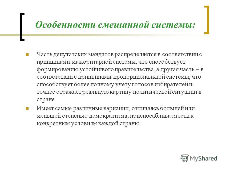 Особенности смешанной системы: Часть депутатских мандатов распределяется в соответствии с принципами мажоритарной системы, что способствует формированию устойчивого правительства, а другая часть – в соответствии с принципами пропорциональной системы,