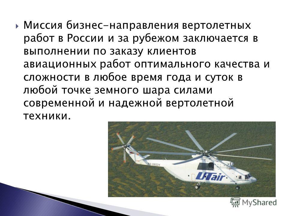 Миссия бизнес-направления вертолетных работ в России и за рубежом заключается в выполнении по заказу клиентов авиационных работ оптимального качества и сложности в любое время года и суток в любой точке земного шара силами современной и надежной верт