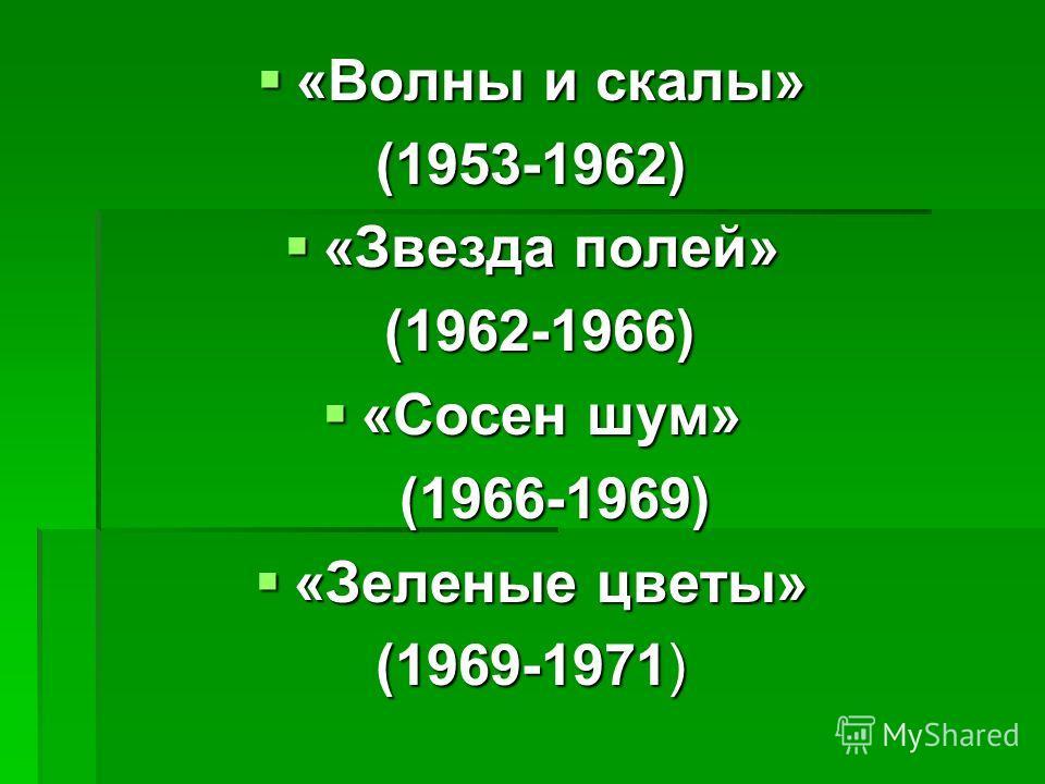 «Волны и скалы» «Волны и скалы»(1953-1962) «Звезда полей» «Звезда полей» (1962-1966) (1962-1966) «Сосен шум» «Сосен шум» (1966-1969) (1966-1969) «Зеленые цветы» «Зеленые цветы» (1969-1971)