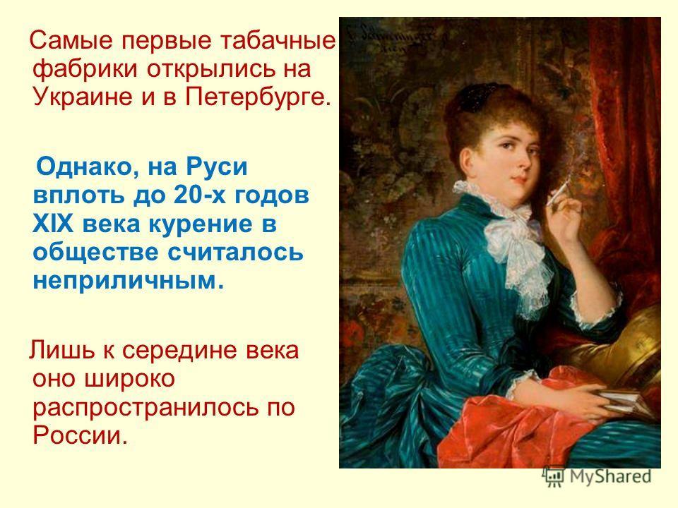 Самые первые табачные фабрики открылись на Украине и в Петербурге. Однако, на Руси вплоть до 20-х годов XIX века курение в обществе считалось неприличным. Лишь к середине века оно широко распространилось по России.