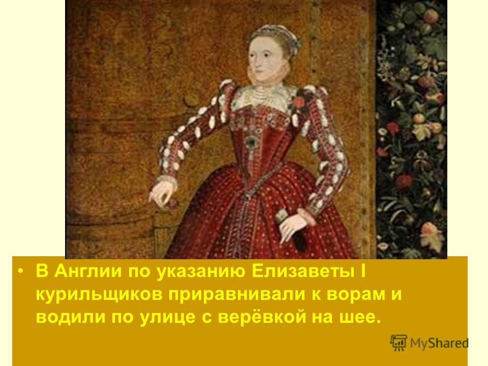 В Англии по указанию Елизаветы I курильщиков приравнивали к ворам и водили по улице с верёвкой на шее.
