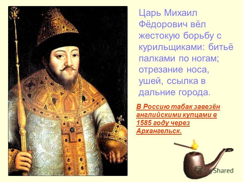 Царь Михаил Фёдорович вёл жестокую борьбу с курильщиками: битьё палками по ногам; отрезание носа, ушей, ссылка в дальние города. В Россию табак завезён английскими купцами в 1585 году через Архангельск.