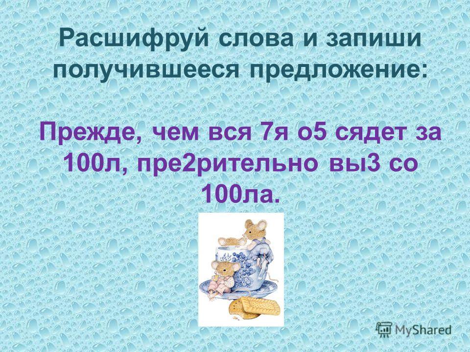 Расшифруй слова и запиши получившееся предложение: Прежде, чем вся 7я о5 сядет за 100л, пре2рительно вы3 со 100ла.