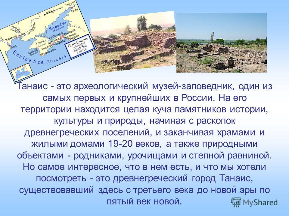 Танаис - это археологический музей-заповедник, один из самых первых и крупнейших в России. На его территории находится целая куча памятников истории, культуры и природы, начиная с раскопок древнегреческих поселений, и заканчивая храмами и жилыми дома