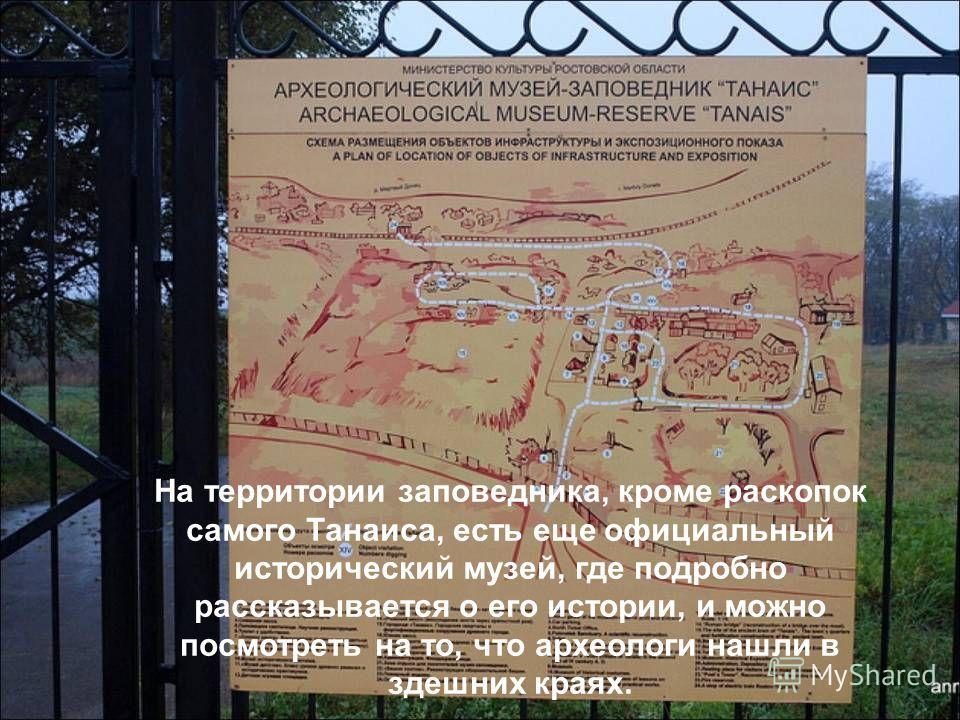 На территории заповедника, кроме раскопок самого Танаиса, есть еще официальный исторический музей, где подробно рассказывается о его истории, и можно посмотреть на то, что археологи нашли в здешних краях.