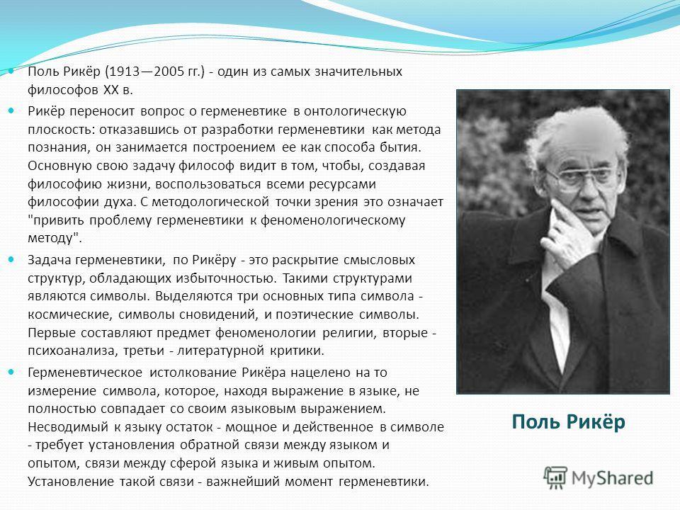 Поль Рикёр (19132005 гг.) - один из самых значительных философов XX в. Рикёр переносит вопрос о герменевтике в онтологическую плоскость: отказавшись от разработки герменевтики как метода познания, он занимается построением ее как способа бытия. Основ