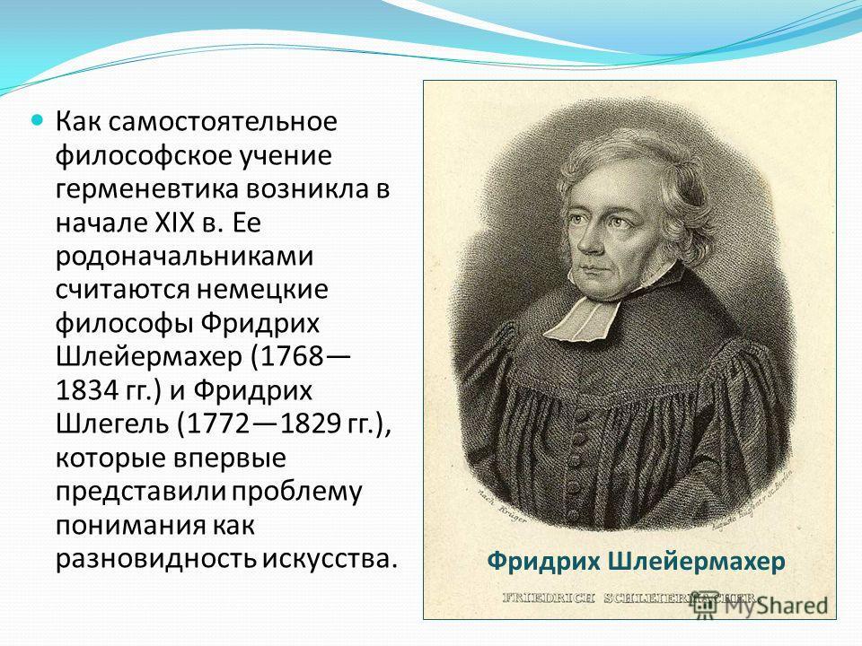 Как самостоятельное философское учение герменевтика возникла в начале XIX в. Ее родоначальниками считаются немецкие философы Фридрих Шлейермахер (1768 1834 гг.) и Фридрих Шлегель (17721829 гг.), которые впервые представили проблему понимания как разн