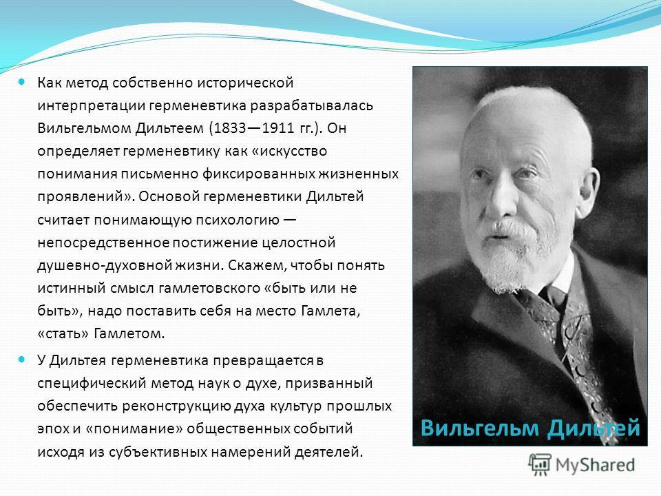 Как метод собственно исторической интерпретации герменевтика разрабатывалась Вильгельмом Дильтеем (18331911 гг.). Он определяет герменевтику как «искусство понимания письменно фиксированных жизненных проявлений». Основой герменевтики Дильтей считает