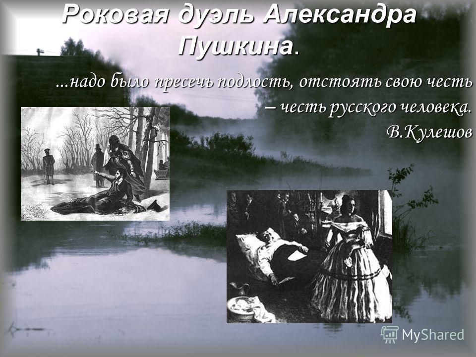 Роковая дуэль Александра Пушкина....надо было пресечь подлость, отстоять свою честь – честь русского человека. В.Кулешов
