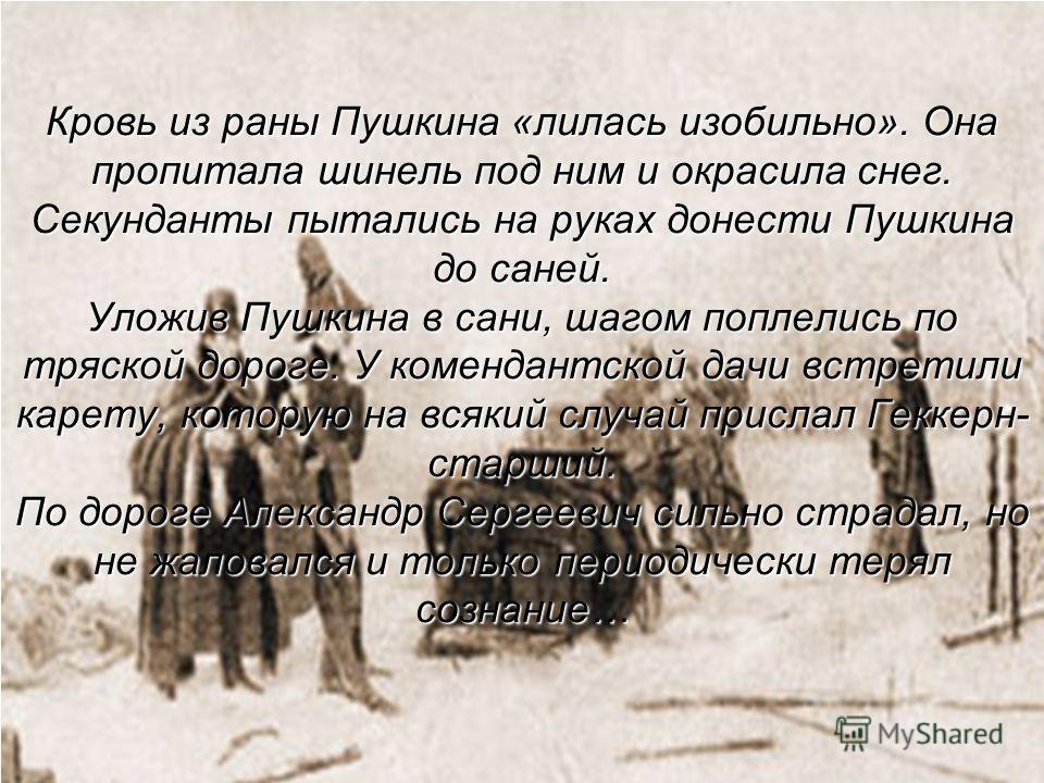 Кровь из раны Пушкина «лилась изобильно». Она пропитала шинель под ним и окрасила снег. Секунданты пытались на руках донести Пушкина до саней. Уложив Пушкина в сани, шагом поплелись по тряской дороге. У комендантской дачи встретили карету, которую на
