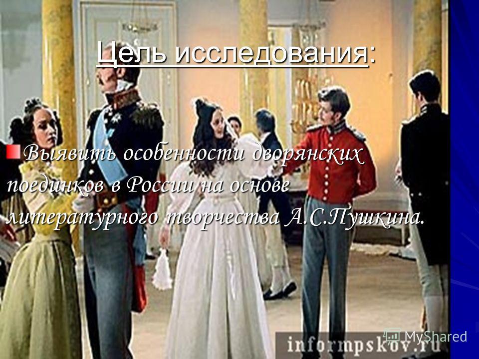 Цель исследования: Выявить особенности дворянских поединков в России на основе литературного творчества А.С.Пушкина.