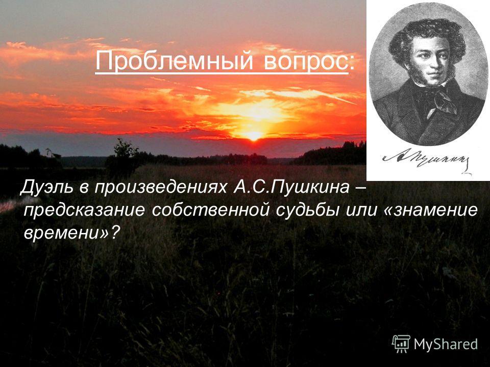 Проблемный вопрос: Дуэль в произведениях А.С.Пушкина – предсказание собственной судьбы или «знамение времени»?