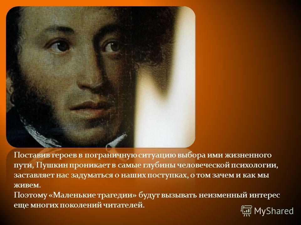 Поставив героев в пограничную ситуацию выбора ими жизненного пути, Пушкин проникает в самые глубины человеческой психологии, заставляет нас задуматься о наших поступках, о том зачем и как мы живем. Поэтому «Маленькие трагедии» будут вызывать неизменн
