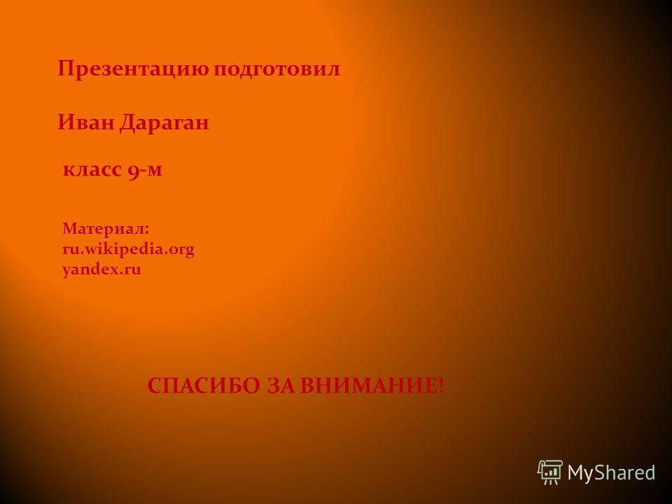 Презентацию подготовил Иван Дараган класс 9-м СПАСИБО ЗА ВНИМАНИЕ! Материал: ru.wikipedia.org yandex.ru