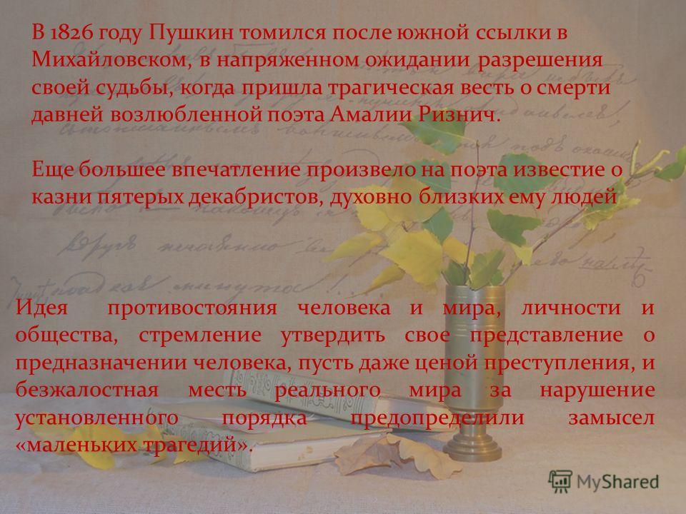 В 1826 году Пушкин томился после южной ссылки в Михайловском, в напряженном ожидании разрешения своей судьбы, когда пришла трагическая весть о смерти давней возлюбленной поэта Амалии Ризнич. Еще большее впечатление произвело на поэта известие о казни