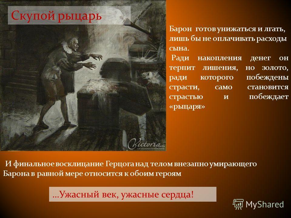 Скупой рыцарь …Ужасный век, ужасные сердца! Барон готов унижаться и лгать, лишь бы не оплачивать расходы сына. Ради накопления денег он терпит лишения, но золото, ради которого побеждены страсти, само становится страстью и побеждает «рыцаря» И финаль