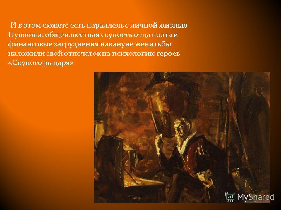 И в этом сюжете есть параллель с личной жизнью Пушкина: общеизвестная скупость отца поэта и финансовые затруднения накануне женитьбы наложили свой отпечаток на психологию героев «Скупого рыцаря»