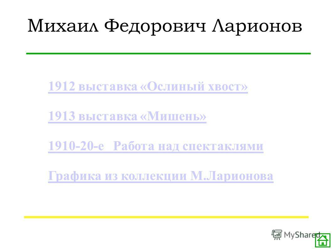 Михаил Федорович Ларионов 1912 выставка «Ослиный хвост» 1913 выставка «Мишень» 1910-20-е Работа над спектаклями Графика из коллекции М.Ларионова