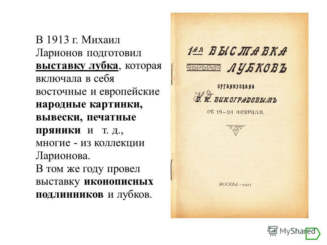 В 1913 г. Михаил Ларионов подготовил выставку лубка, которая включала в себя восточные и европейские народные картинки, вывески, печатные пряники и т. д., многие - из коллекции Ларионова. В том же году провел выставку иконописных подлинников и лубков
