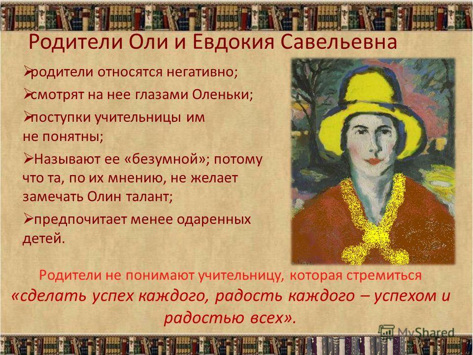 Родители Оли и Евдокия Савельевна родители относятся негативно; смотрят на нее глазами Оленьки; поступки учительницы им не понятны; Называют ее «безумной»; потому что та, по их мнению, не желает замечать Олин талант; предпочитает менее одаренных дете