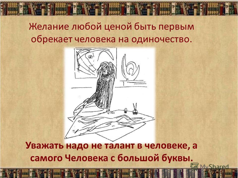 Желание любой ценой быть первым обрекает человека на одиночество. Уважать надо не талант в человеке, а самого Человека с большой буквы.