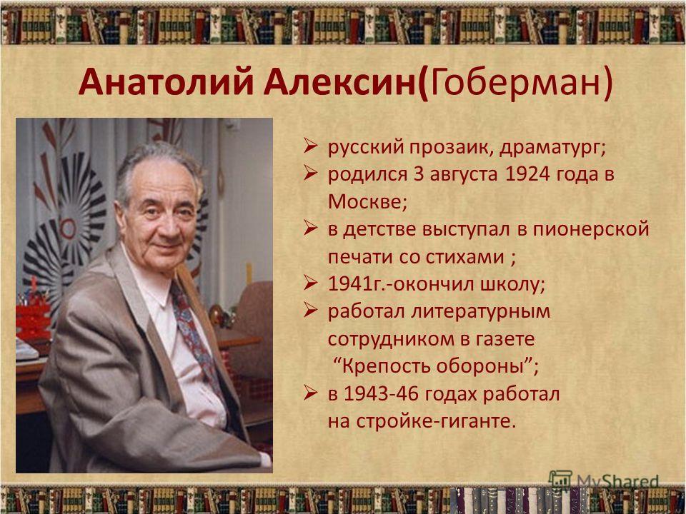 Анатолий Алексин(Гоберман) русский прозаик, драматург; родился 3 августа 1924 года в Москве; в детстве выступал в пионерской печати со стихами ; 1941г.-окончил школу; работал литературным сотрудником в газете Крепость обороны; в 1943-46 годах работал
