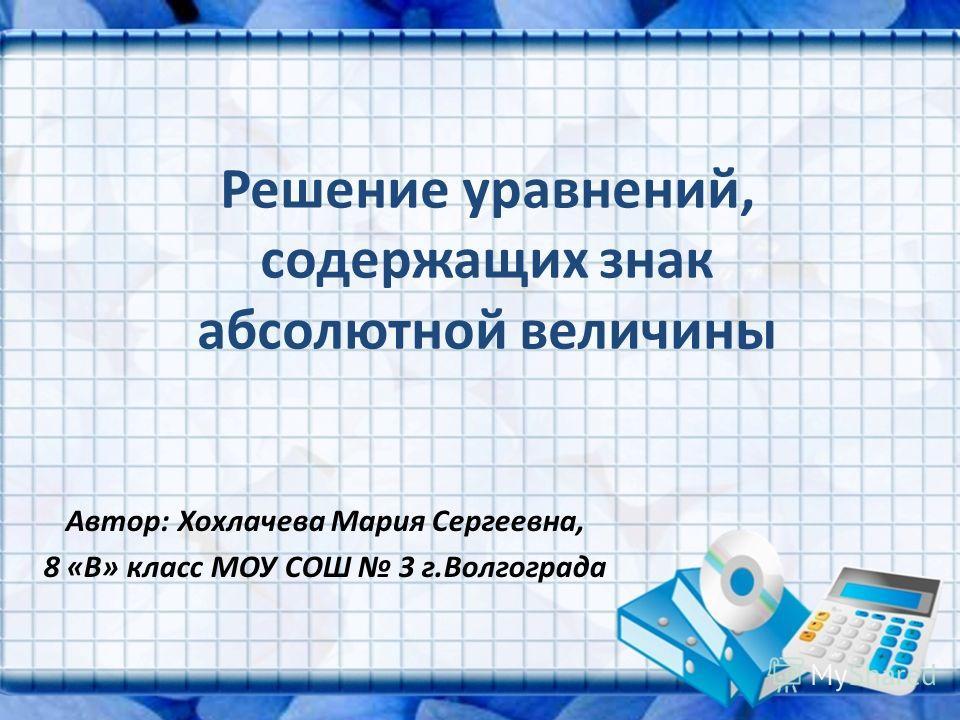 Решение уравнений, содержащих знак абсолютной величины Автор: Хохлачева Мария Сергеевна, 8 «В» класс МОУ СОШ 3 г.Волгограда