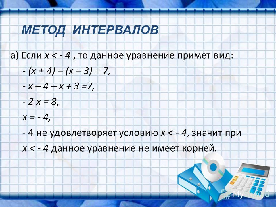а) Если x < - 4, то данное уравнение примет вид: - (x + 4) – (x – 3) = 7, - x – 4 – x + 3 =7, - 2 x = 8, x = - 4, - 4 не удовлетворяет условию x < - 4, значит при x < - 4 данное уравнение не имеет корней. МЕТОД ИНТЕРВАЛОВ