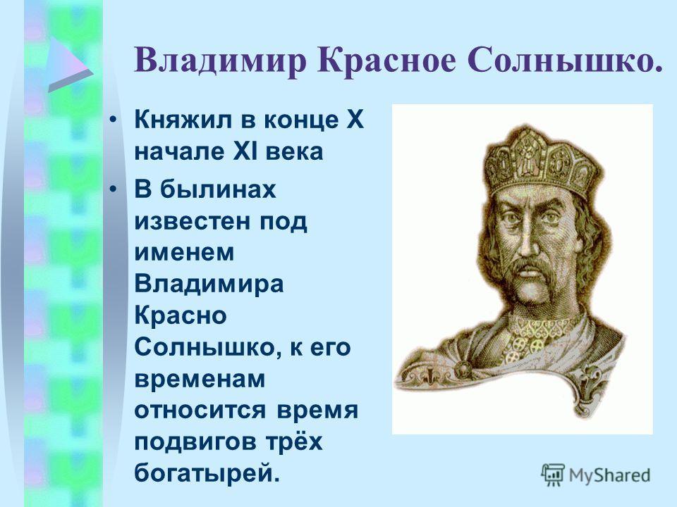 Владимир Красное Солнышко. Княжил в конце X начале XI века В былинах известен под именем Владимира Красно Солнышко, к его временам относится время подвигов трёх богатырей.
