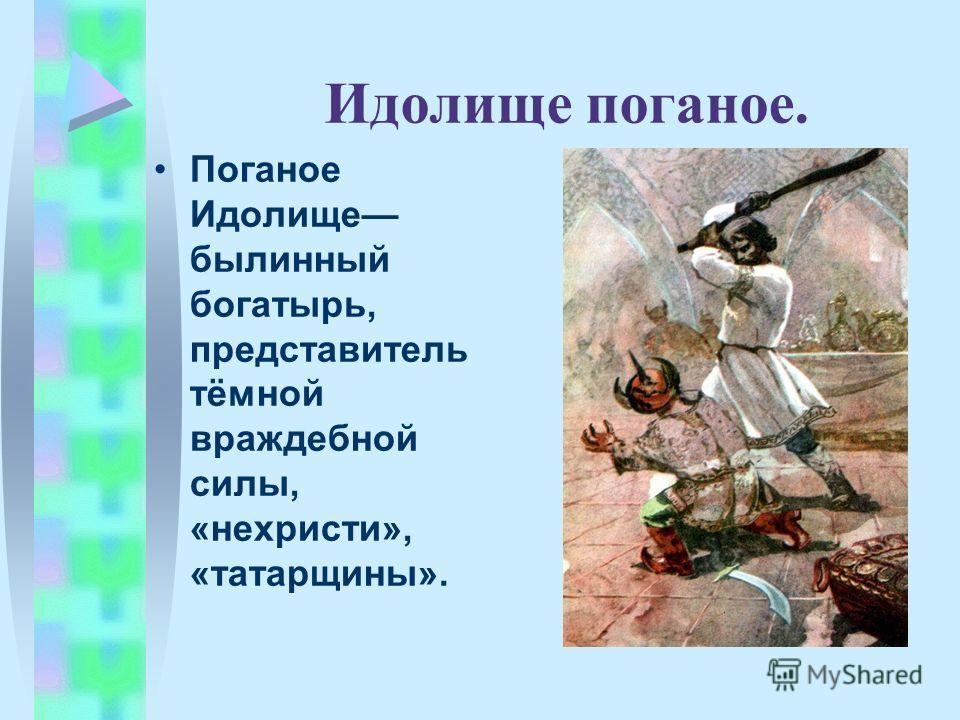 Идолище поганое. Поганое Идолище былинный богатырь, представитель тёмной враждебной силы, «нехристи», «татарщины».