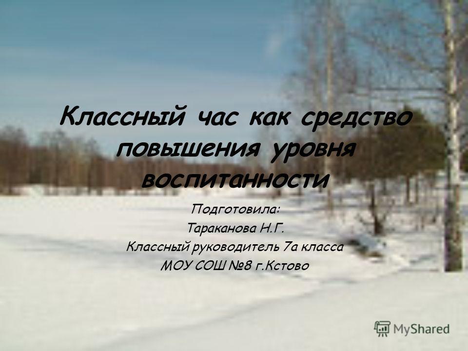 Классный час как средство повышения уровня воспитанности Подготовила: Тараканова Н.Г. Классный руководитель 7а класса МОУ СОШ 8 г.Кстово