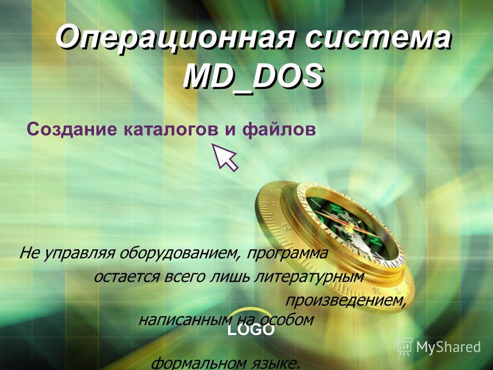 LOGO Операционная система MD_DOS Создание каталогов и файлов Не управляя оборудованием, программа остается всего лишь литературным произведением, написанным на особом формальном языке.