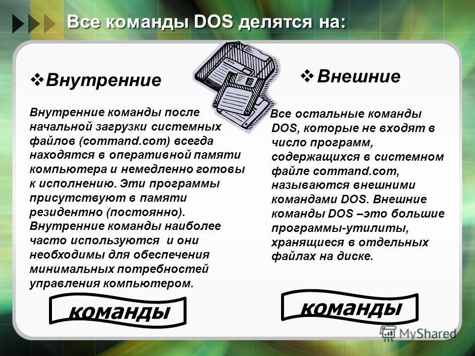 Все команды DOS делятся на: Внешние Все остальные команды DOS, которые не входят в число программ, содержащихся в системном файле command.com, называются внешними командами DOS. Внешние команды DOS –это большие программы-утилиты, хранящиеся в отдельн