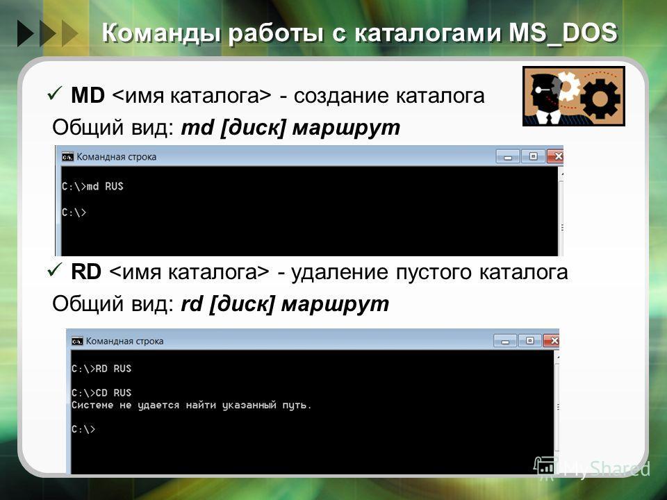 Команды работы с каталогами MS_DOS MD - создание каталога Общий вид: md [диск] маршрут RD - удаление пустого каталога Общий вид: rd [диск] маршрут