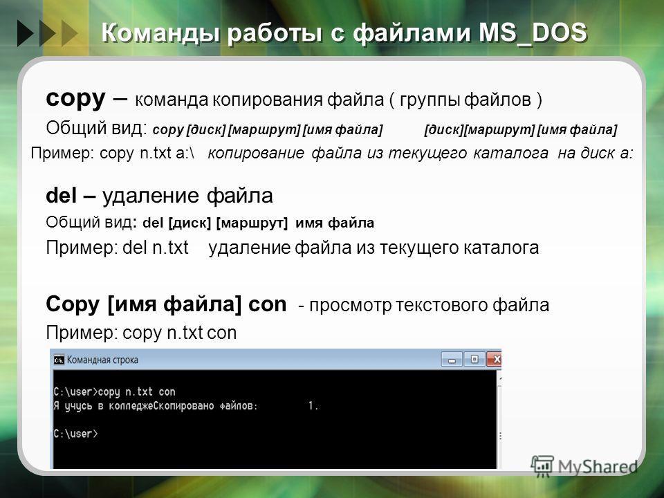 Команды работы с файлами MS_DOS copy – команда копирования файла ( группы файлов ) Общий вид: copy [диск] [маршрут] [имя файла] [диск][маршрут] [имя файла] del – удаление файла Общий вид: del [диск] [маршрут] имя файла Пример: del n.txt удаление файл