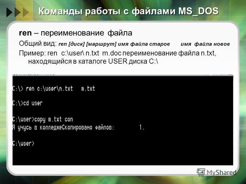 Команды работы с файлами MS_DOS ren – переименование файла Общий вид: ren [диск] [маршрут] имя файла старое имя файла новое Пример: ren c:\user\ n.txt m.doc переименование файла n.txt, находящийся в каталоге USER диска C:\