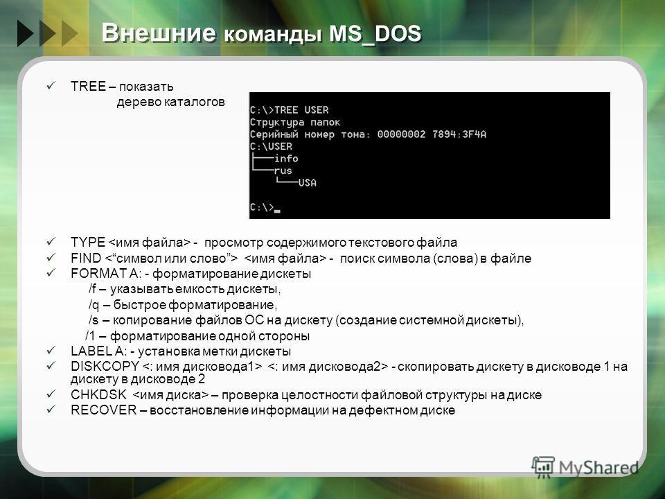 Внешние команды MS_DOS TREE – показать дерево каталогов TYPE - просмотр содержимого текстового файла FIND - поиск символа (слова) в файле FORMAT A: - форматирование дискеты /f – указывать емкость дискеты, /q – быстрое форматирование, /s – копирование