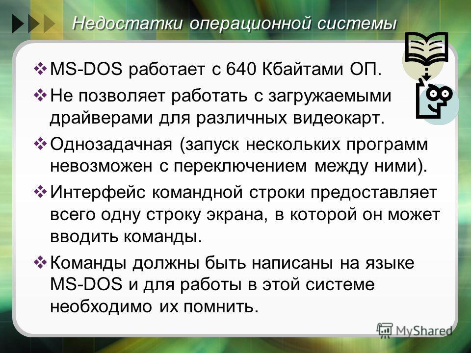 Недостатки операционной системы MS-DOS работает с 640 Кбайтами ОП. Не позволяет работать с загружаемыми драйверами для различных видеокарт. Однозадачная (запуск нескольких программ невозможен с переключением между ними). Интерфейс командной строки пр