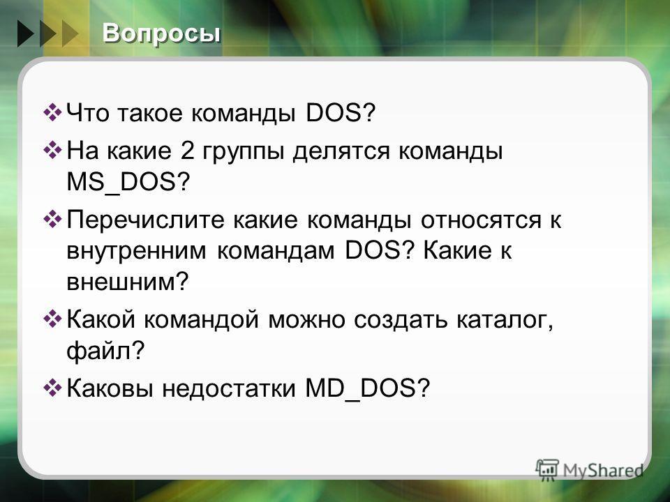 Вопросы Что такое команды DOS? На какие 2 группы делятся команды MS_DOS? Перечислите какие команды относятся к внутренним командам DOS? Какие к внешним? Какой командой можно создать каталог, файл? Каковы недостатки MD_DOS?