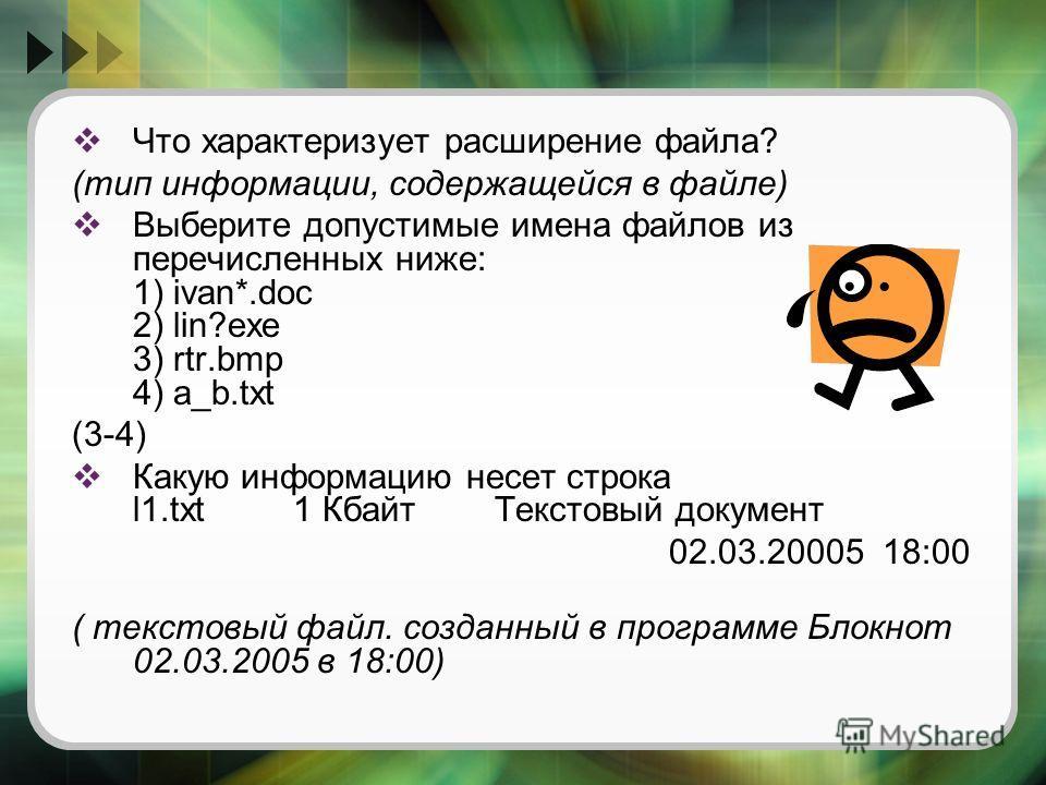 Что характеризует расширение файла? (тип информации, содержащейся в файле) Выберите допустимые имена файлов из перечисленных ниже: 1) ivan*.doc 2) lin?exe 3) rtr.bmp 4) a_b.txt (3-4) Какую информацию несет строка l1.txt 1 Кбайт Текстовый документ 02.
