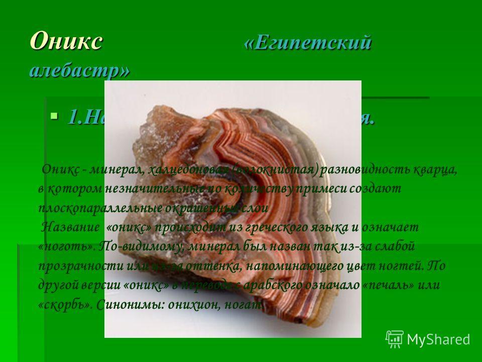 Оникс «Египетский алебастр» 1.Название и история названия. 1.Название и история названия. Оникс - минерал, халцедоновая (волокнистая) разновидность кварца, в котором незначительные по количеству примеси создают плоскопараллельные окрашенные слои Назв