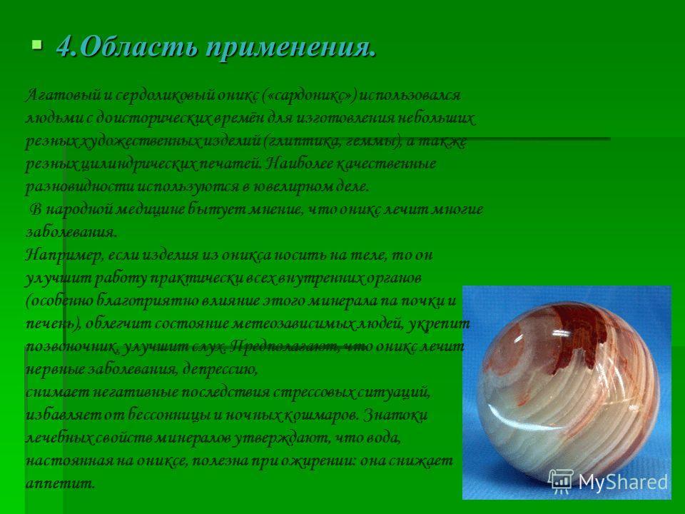 4.Область применения. 4.Область применения. Агатовый и сердоликовый оникс («сардоникс») использовался людьми с доисторических времён для изготовления небольших резных художественных изделий (глиптика, геммы), а также резных цилиндрических печатей. На