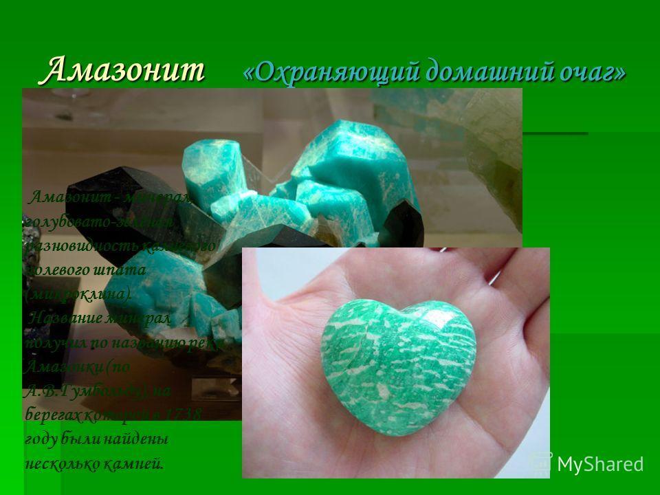 Амазонит «Охраняющий домашний очаг» 1.Название и история названия. 1.Название и история названия. Амазонит - минерал, голубовато-зелёная разновидность калиевого полевого шпата (микроклина). Название минерал получил по названию реки Амазонки (по А.В.Г