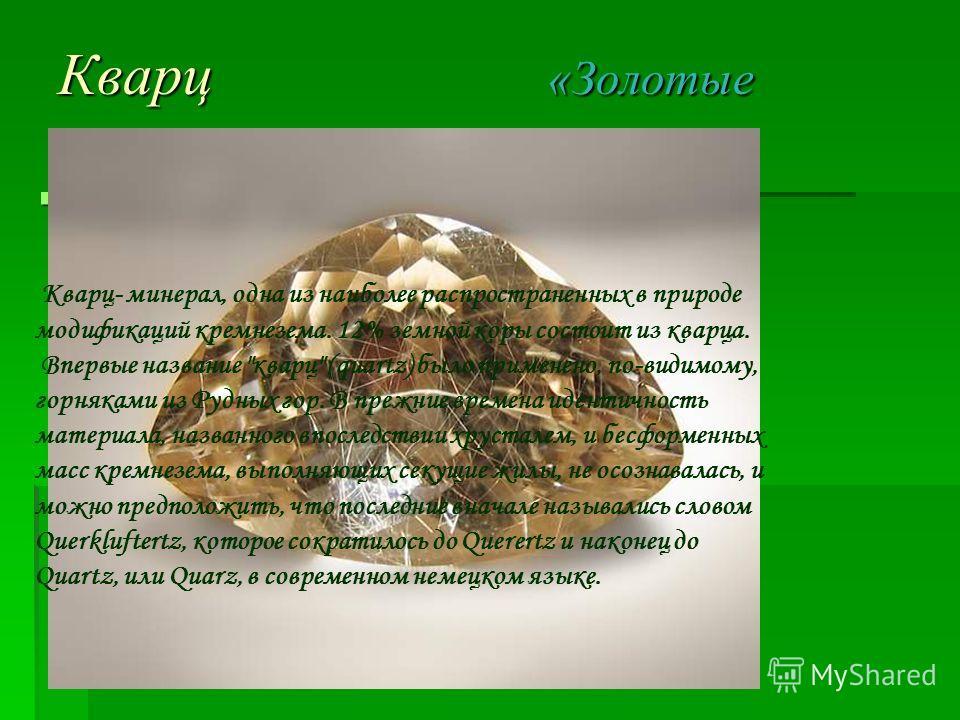 Кварц «Золотые волосы» 1.Название и история названия. 1.Название и история названия. Кварц- минерал, одна из наиболее распространенных в природе модификаций кремнезема. 12% земной коры состоит из кварца. Впервые название