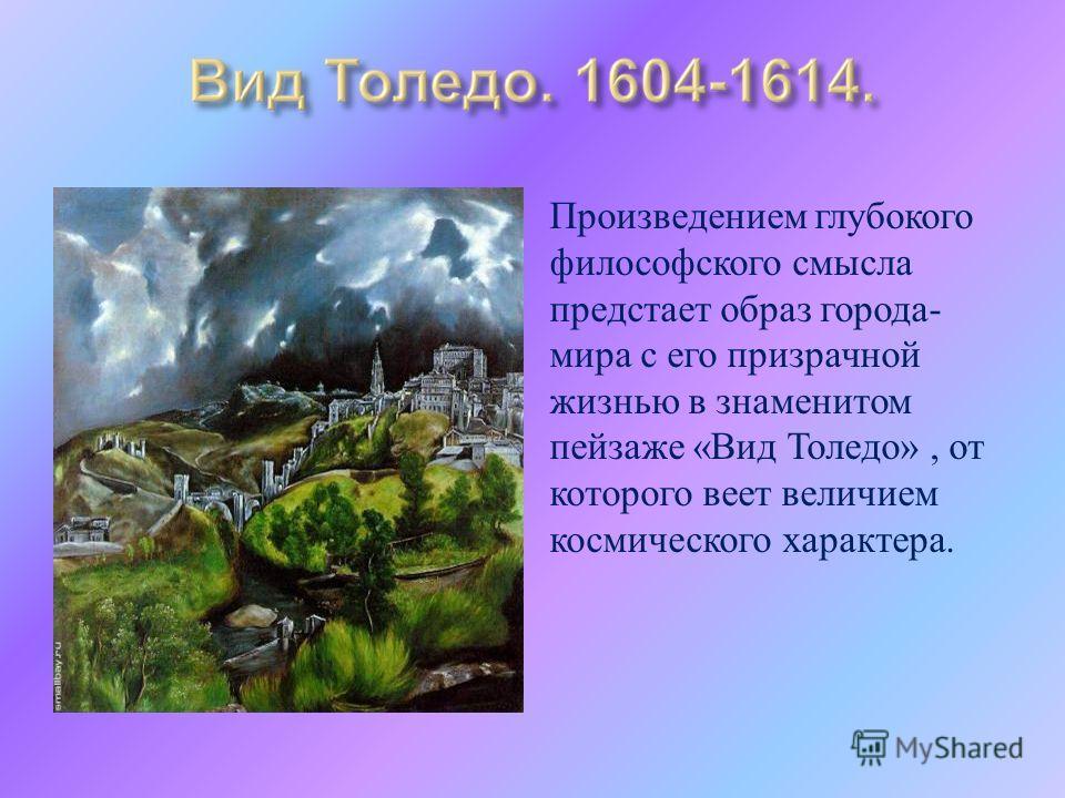 Произведением глубокого философского смысла предстает образ города - мира с его призрачной жизнью в знаменитом пейзаже « Вид Толедо », от которого веет величием космического характера.
